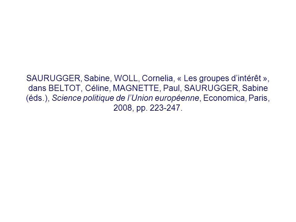 SAURUGGER, Sabine, WOLL, Cornelia, « Les groupes d'intérêt », dans BELTOT, Céline, MAGNETTE, Paul, SAURUGGER, Sabine (éds.), Science politique de l'Union européenne, Economica, Paris, 2008, pp.