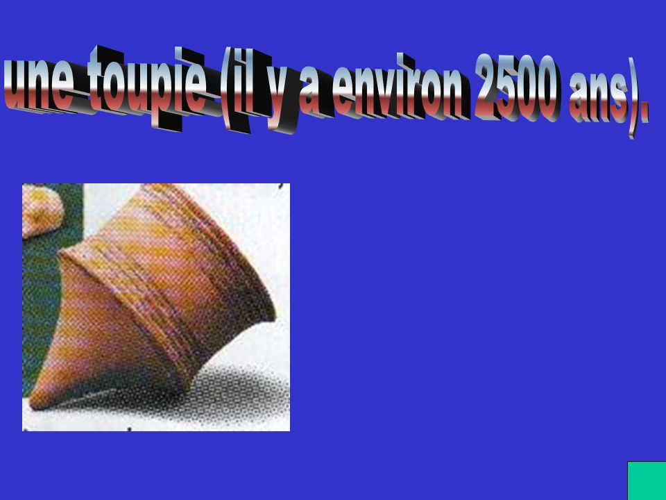une toupie (il y a environ 2500 ans).