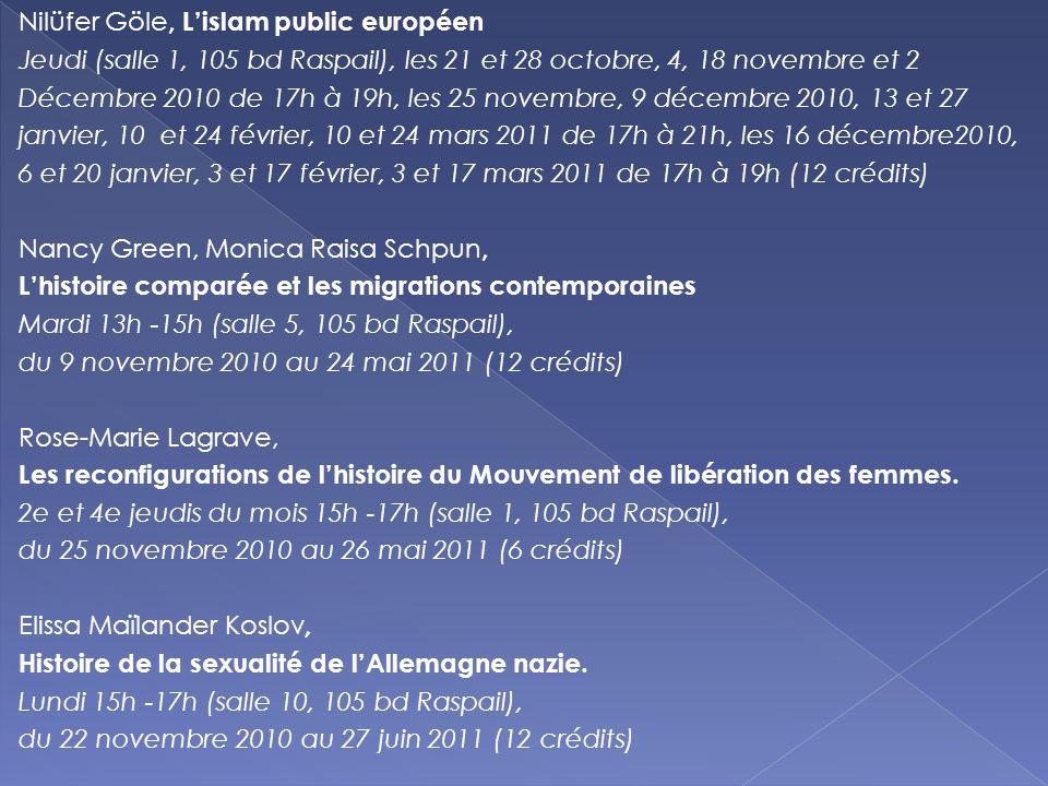 Nilüfer Göle, L'islam public européen Jeudi (salle 1, 105 bd Raspail), les 21 et 28 octobre, 4, 18 novembre et 2 Décembre 2010 de 17h à 19h, les 25 novembre, 9 décembre 2010, 13 et 27 janvier, 10 et 24 février, 10 et 24 mars 2011 de 17h à 21h, les 16 décembre2010, 6 et 20 janvier, 3 et 17 février, 3 et 17 mars 2011 de 17h à 19h (12 crédits) Nancy Green, Monica Raisa Schpun, L'histoire comparée et les migrations contemporaines Mardi 13h -15h (salle 5, 105 bd Raspail), du 9 novembre 2010 au 24 mai 2011 (12 crédits) Rose-Marie Lagrave, Les reconfigurations de l'histoire du Mouvement de libération des femmes.
