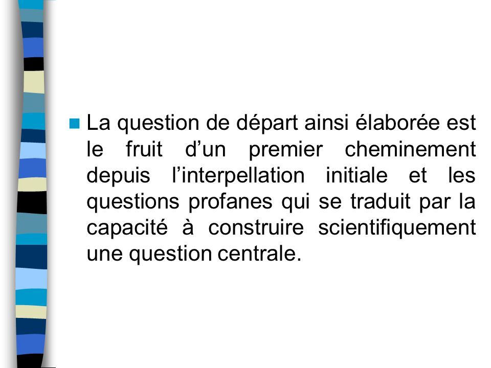 La question de départ ainsi élaborée est le fruit d'un premier cheminement depuis l'interpellation initiale et les questions profanes qui se traduit par la capacité à construire scientifiquement une question centrale.
