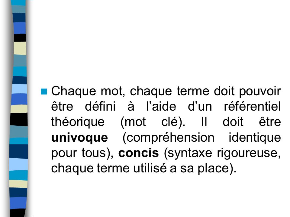 Chaque mot, chaque terme doit pouvoir être défini à l'aide d'un référentiel théorique (mot clé).