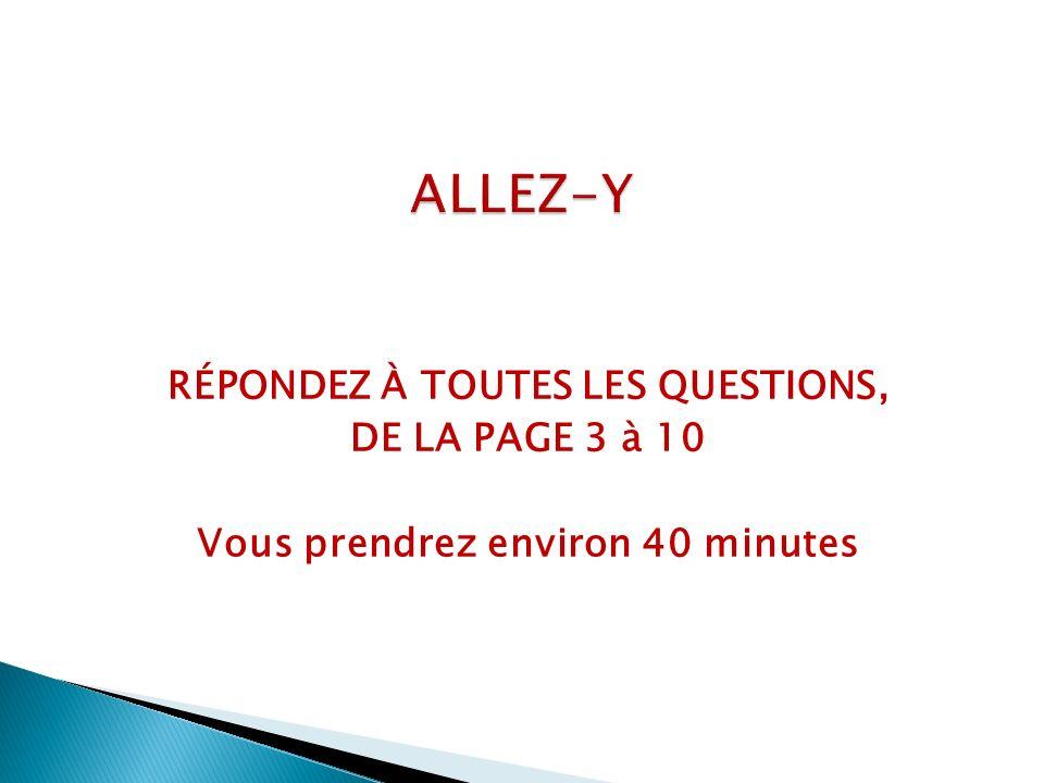 ALLEZ-Y RÉPONDEZ À TOUTES LES QUESTIONS, DE LA PAGE 3 à 10 Vous prendrez environ 40 minutes
