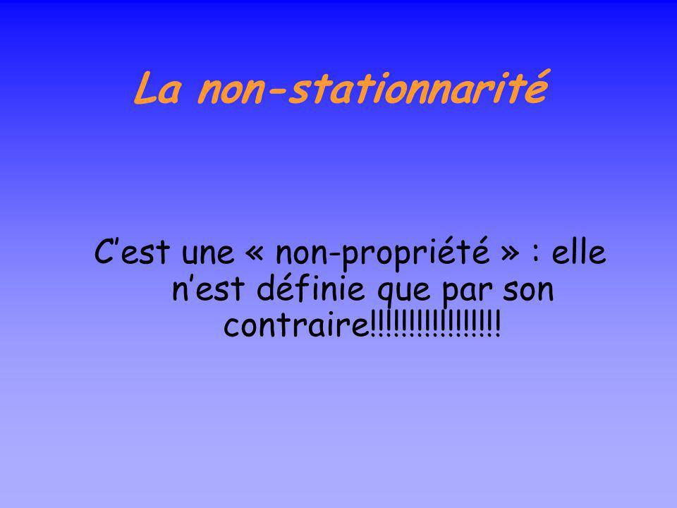 La non-stationnarité C'est une « non-propriété » : elle n'est définie que par son contraire!!!!!!!!!!!!!!!!!