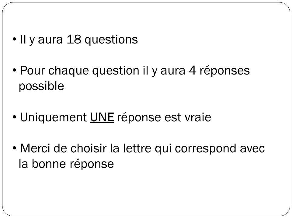 Il y aura 18 questions Pour chaque question il y aura 4 réponses possible. Uniquement UNE réponse est vraie.