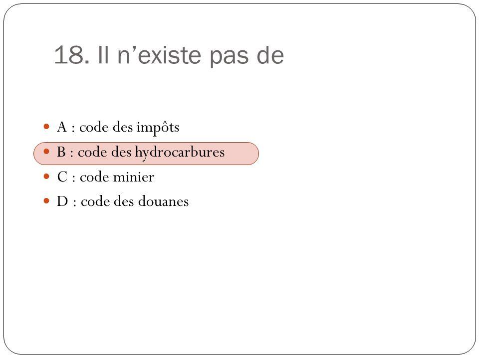 18. Il n'existe pas de A : code des impôts B : code des hydrocarbures
