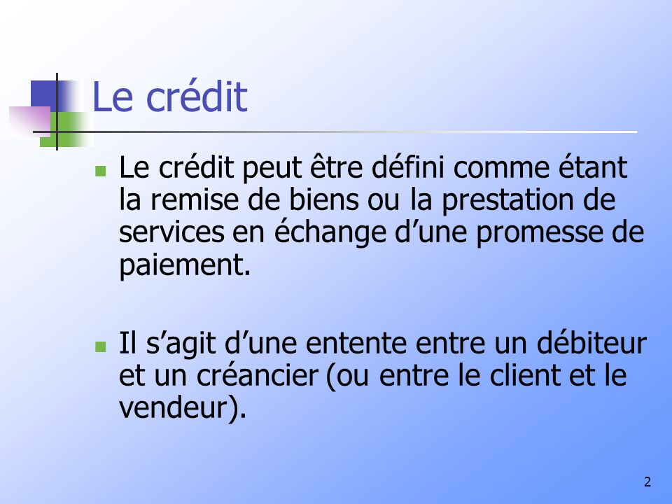 Le crédit Le crédit peut être défini comme étant la remise de biens ou la prestation de services en échange d'une promesse de paiement.