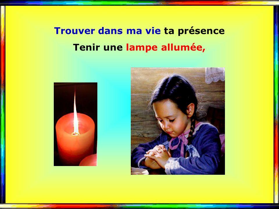Trouver dans ma vie ta présence Tenir une lampe allumée,