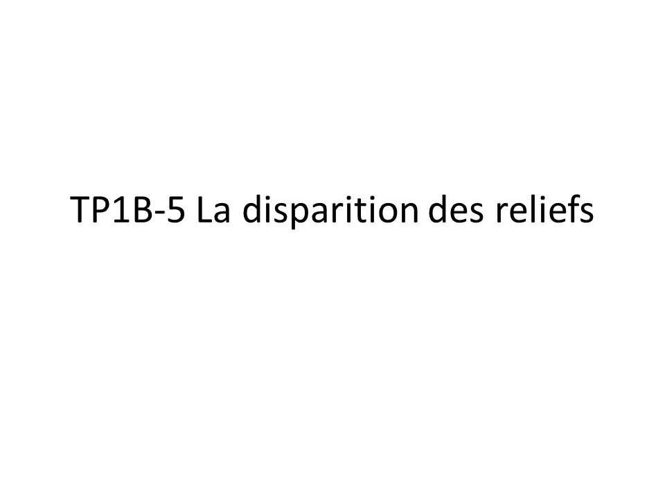 TP1B-5 La disparition des reliefs