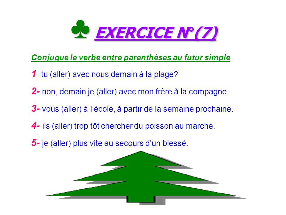 ♣ EXERCICE N°(7) 1- tu (aller) avec nous demain à la plage