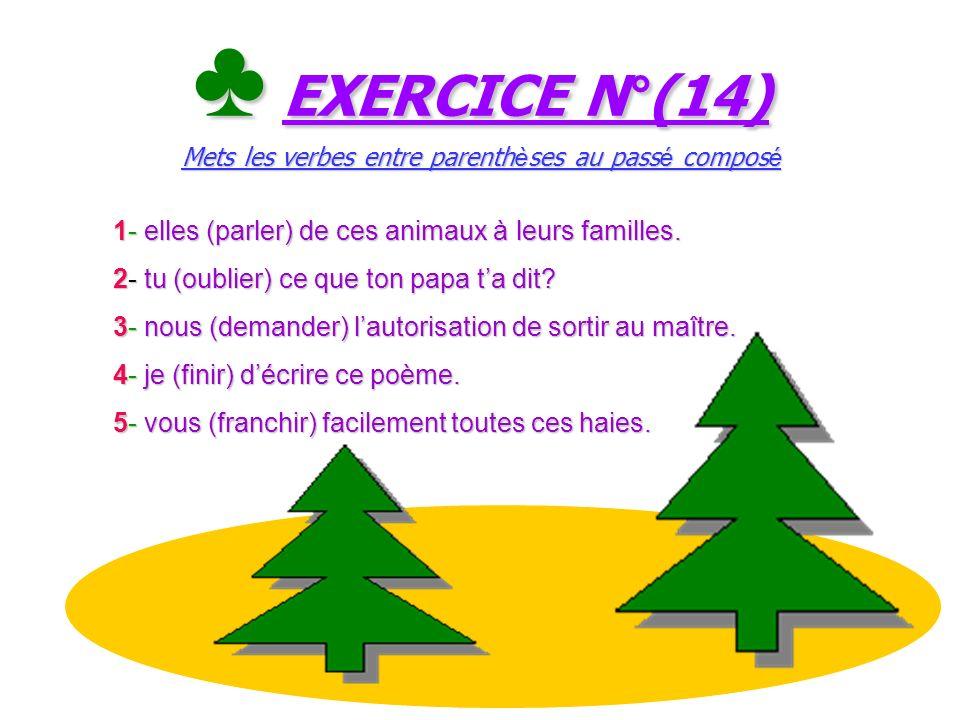 ♣ EXERCICE N°(14) Mets les verbes entre parenthèses au passé composé