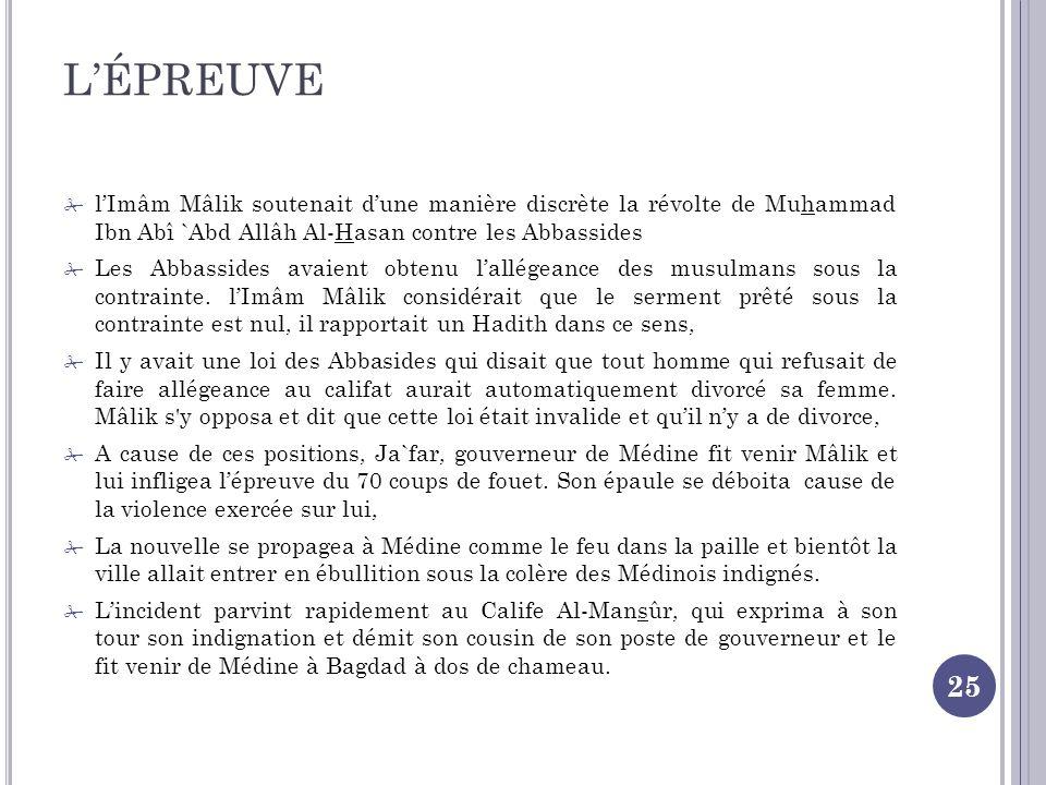 L'ÉPREUVE l'Imâm Mâlik soutenait d'une manière discrète la révolte de Muhammad Ibn Abî `Abd Allâh Al-Hasan contre les Abbassides.