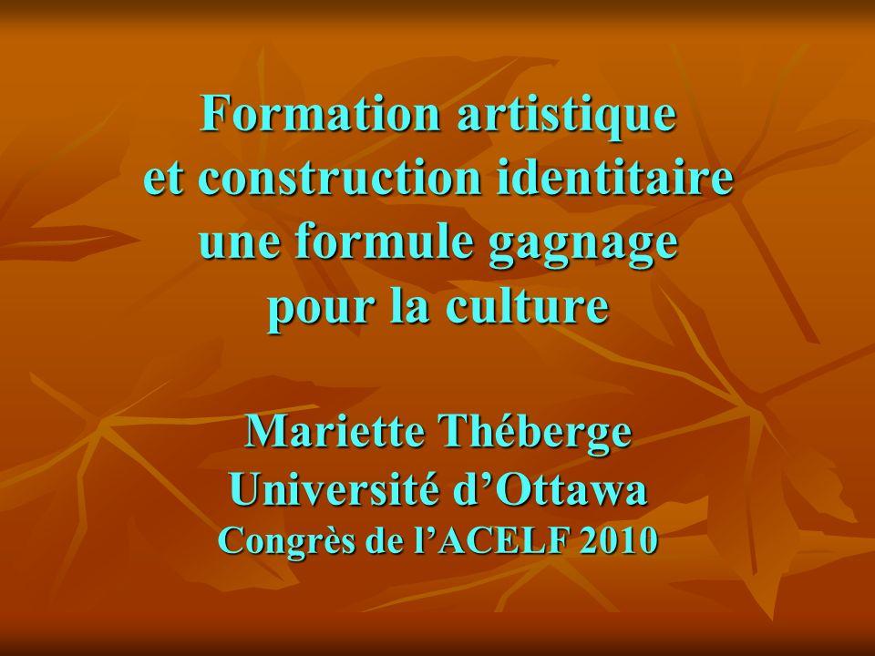 Formation artistique et construction identitaire une formule gagnage pour la culture Mariette Théberge Université d'Ottawa Congrès de l'ACELF 2010