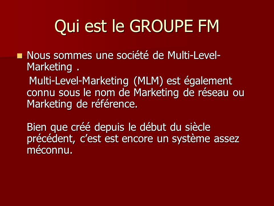 Qui est le GROUPE FM Nous sommes une société de Multi-Level-Marketing .