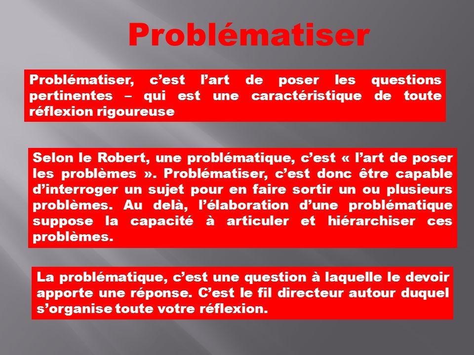 Problématiser Problématiser, c'est l'art de poser les questions pertinentes – qui est une caractéristique de toute réflexion rigoureuse.