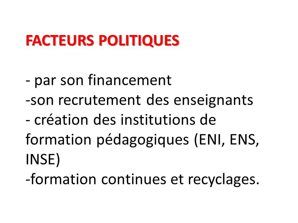 FACTEURS POLITIQUES - par son financement -son recrutement des enseignants - création des institutions de formation pédagogiques (ENI, ENS, INSE) -formation continues et recyclages.