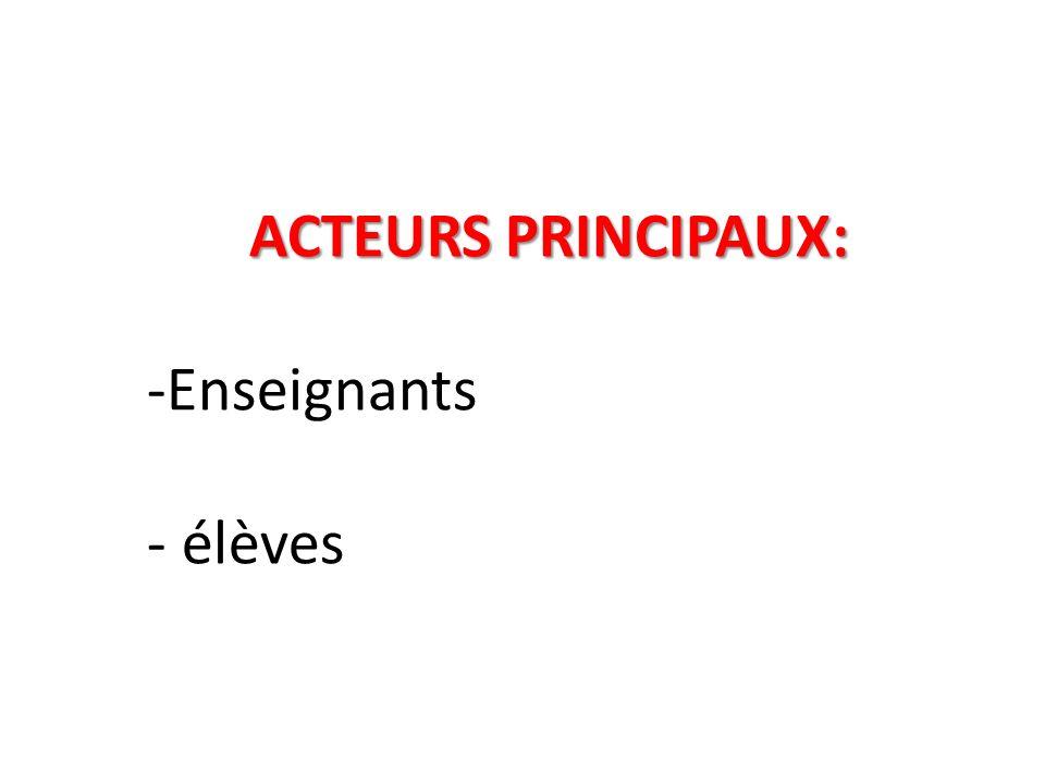 ACTEURS PRINCIPAUX: -Enseignants - élèves