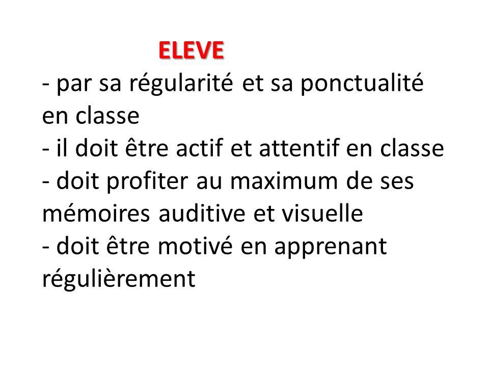 ELEVE - par sa régularité et sa ponctualité en classe - il doit être actif et attentif en classe - doit profiter au maximum de ses mémoires auditive et visuelle - doit être motivé en apprenant régulièrement