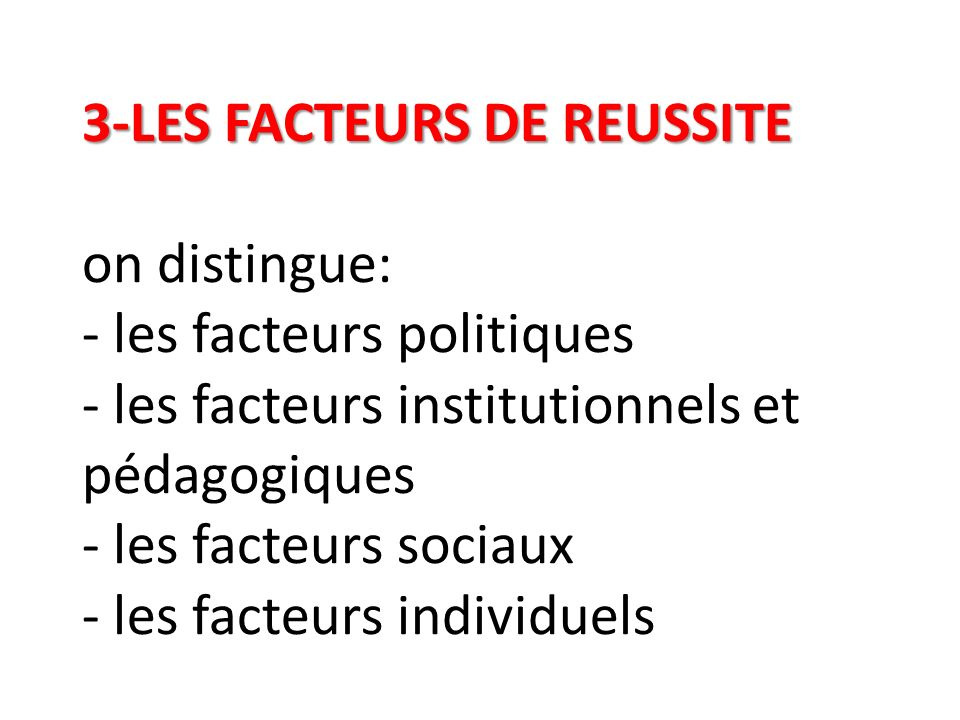 3-LES FACTEURS DE REUSSITE on distingue: - les facteurs politiques - les facteurs institutionnels et pédagogiques - les facteurs sociaux - les facteurs individuels