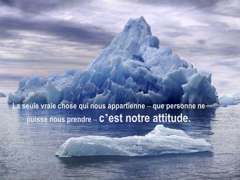 La seule vraie chose qui nous appartienne – que personne ne puisse nous prendre – c'est notre attitude.
