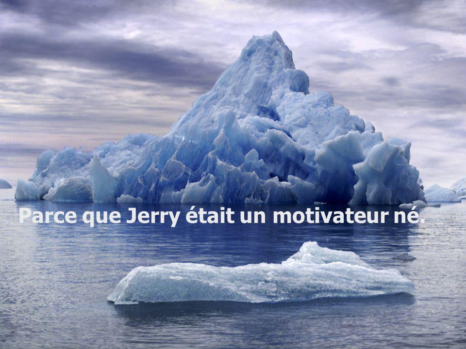 Parce que Jerry était un motivateur né.