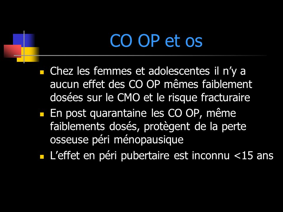 CO OP et os Chez les femmes et adolescentes il n'y a aucun effet des CO OP mêmes faiblement dosées sur le CMO et le risque fracturaire.