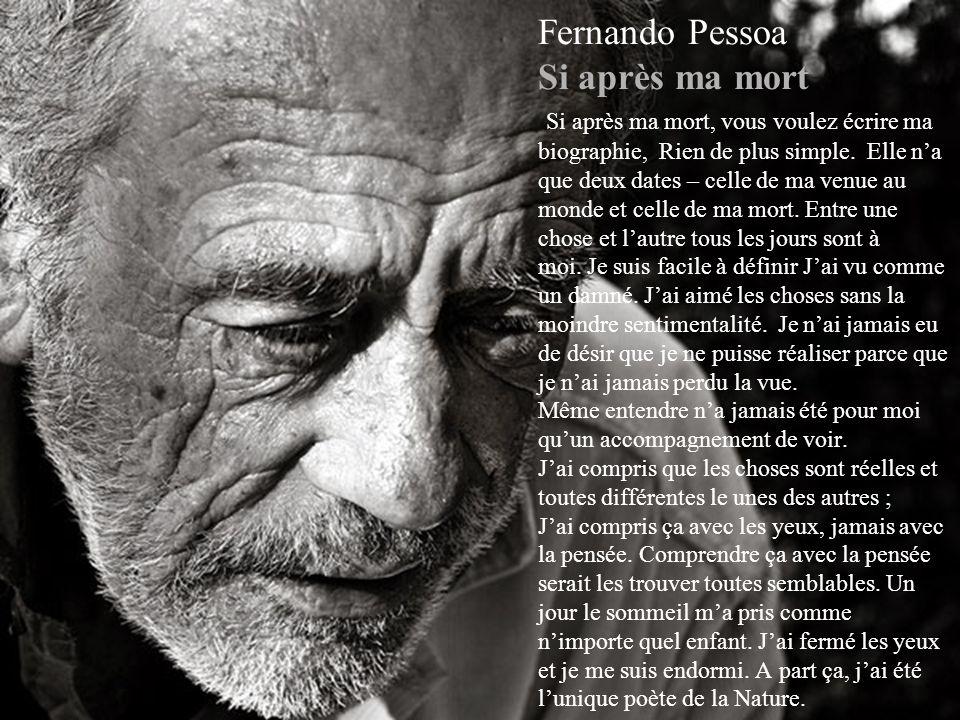 Fernando Pessoa Si après ma mort Si après ma mort, vous voulez écrire ma biographie, Rien de plus simple. Elle n'a que deux dates – celle de ma venue au monde et celle de ma mort. Entre une chose et l'autre tous les jours sont à moi. Je suis facile à définir J'ai vu comme un damné. J'ai aimé les choses sans la moindre sentimentalité. Je n'ai jamais eu de désir que je ne puisse réaliser parce que je n'ai jamais perdu la vue. Même entendre n'a jamais été pour moi qu'un accompagnement de voir. J'ai compris que les choses sont réelles et toutes différentes le unes des autres ; J'ai compris ça avec les yeux, jamais avec la pensée. Comprendre ça avec la pensée serait les trouver toutes semblables. Un jour le sommeil m'a pris comme n'importe quel enfant. J'ai fermé les yeux et je me suis endormi. A part ça, j'ai été l'unique poète de la Nature.