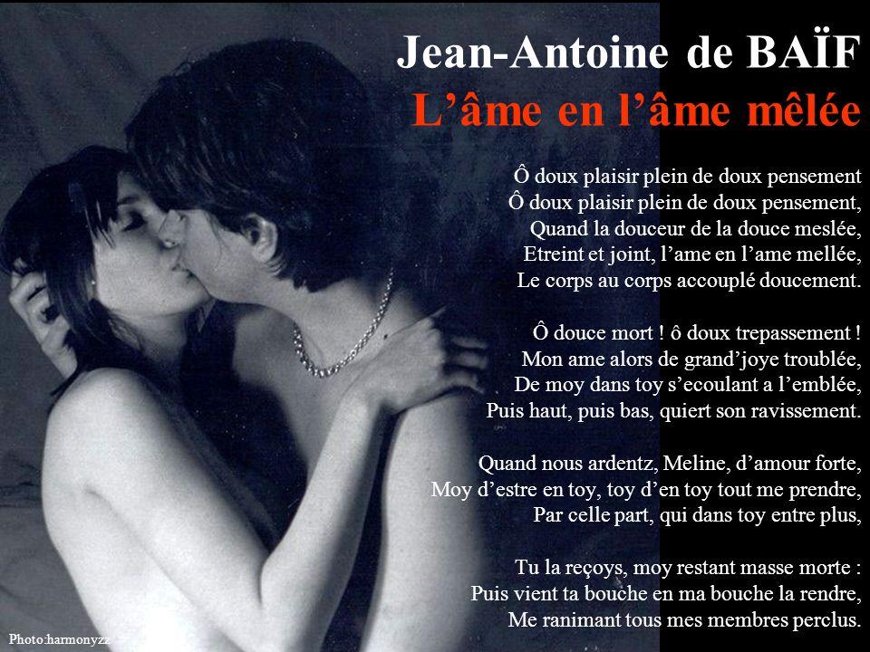 Jean-Antoine de BAÏF L'âme en l'âme mêlée Ô doux plaisir plein de doux pensement Ô doux plaisir plein de doux pensement, Quand la douceur de la douce meslée, Etreint et joint, l'ame en l'ame mellée, Le corps au corps accouplé doucement. Ô douce mort ! ô doux trepassement ! Mon ame alors de grand'joye troublée, De moy dans toy s'ecoulant a l'emblée, Puis haut, puis bas, quiert son ravissement. Quand nous ardentz, Meline, d'amour forte, Moy d'estre en toy, toy d'en toy tout me prendre, Par celle part, qui dans toy entre plus, Tu la reçoys, moy restant masse morte : Puis vient ta bouche en ma bouche la rendre, Me ranimant tous mes membres perclus.