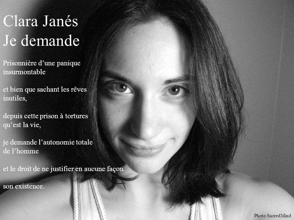 Clara Janés Je demande Prisonnière d'une panique insurmontable et bien que sachant les rêves inutiles, depuis cette prison à tortures qu'est la vie, je demande l'autonomie totale de l'homme et le droit de ne justifier en aucune façon son existence.