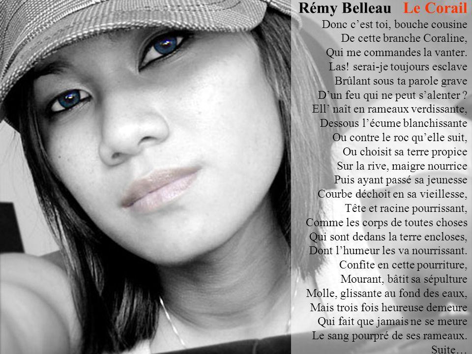 Rémy Belleau Le Corail Donc c'est toi, bouche cousine De cette branche Coraline, Qui me commandes la vanter.