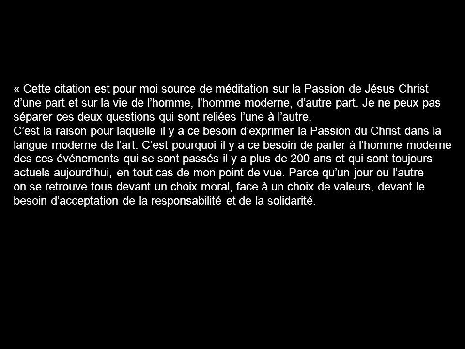 « Cette citation est pour moi source de méditation sur la Passion de Jésus Christ d'une part et sur la vie de l'homme, l'homme moderne, d'autre part.