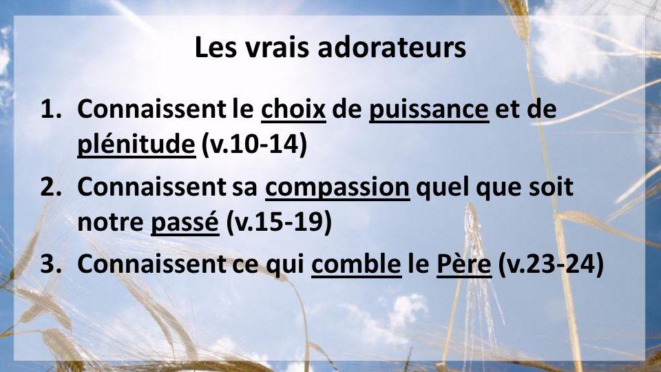 Les vrais adorateurs Connaissent le choix de puissance et de plénitude (v.10-14) Connaissent sa compassion quel que soit notre passé (v.15-19)