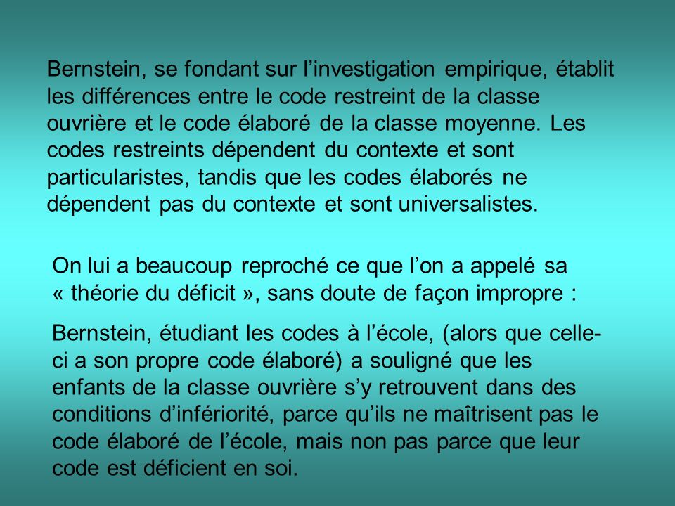 Bernstein, se fondant sur l'investigation empirique, établit les différences entre le code restreint de la classe ouvrière et le code élaboré de la classe moyenne. Les codes restreints dépendent du contexte et sont particularistes, tandis que les codes élaborés ne dépendent pas du contexte et sont universalistes.
