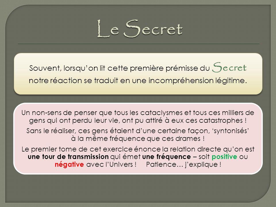 Le Secret Souvent, lorsqu'on lit cette première prémisse du Secret notre réaction se traduit en une incompréhension légitime.