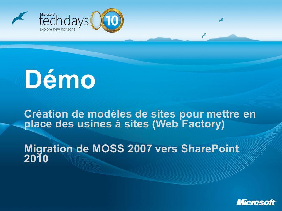 Démo Création de modèles de sites pour mettre en place des usines à sites (Web Factory) Migration de MOSS 2007 vers SharePoint 2010.