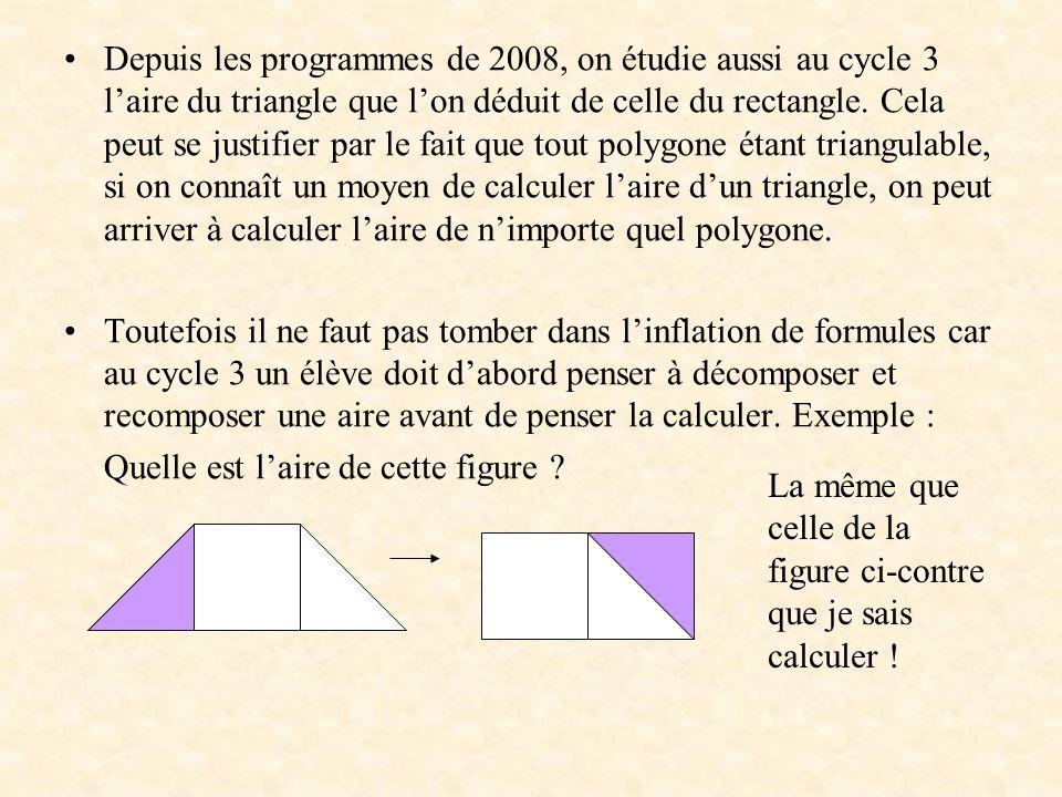 Depuis les programmes de 2008, on étudie aussi au cycle 3 l'aire du triangle que l'on déduit de celle du rectangle. Cela peut se justifier par le fait que tout polygone étant triangulable, si on connaît un moyen de calculer l'aire d'un triangle, on peut arriver à calculer l'aire de n'importe quel polygone.