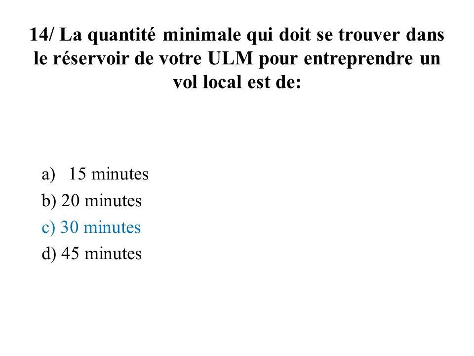 14/ La quantité minimale qui doit se trouver dans le réservoir de votre ULM pour entreprendre un vol local est de: