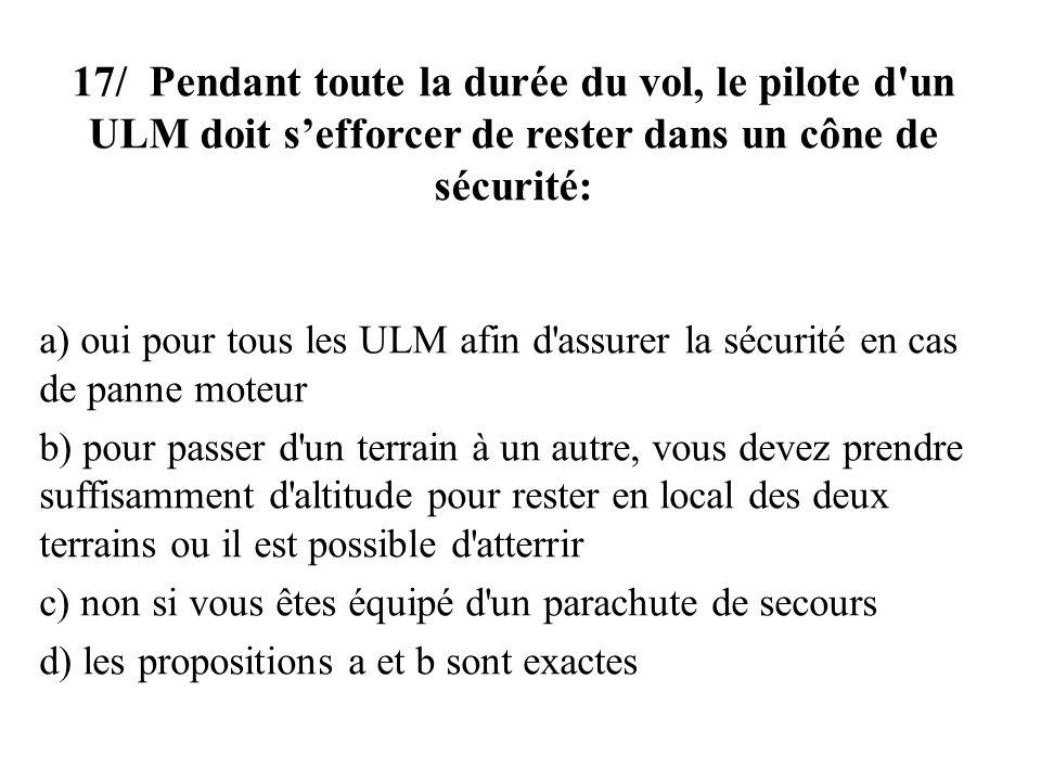 17/ Pendant toute la durée du vol, le pilote d un ULM doit s'efforcer de rester dans un cône de sécurité: