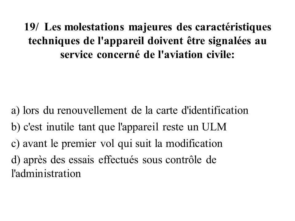 19/ Les molestations majeures des caractéristiques techniques de l appareil doivent être signalées au service concerné de l aviation civile: