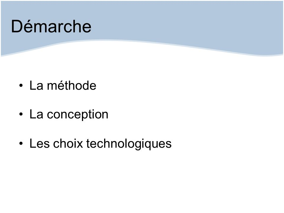 Démarche La méthode La conception Les choix technologiques