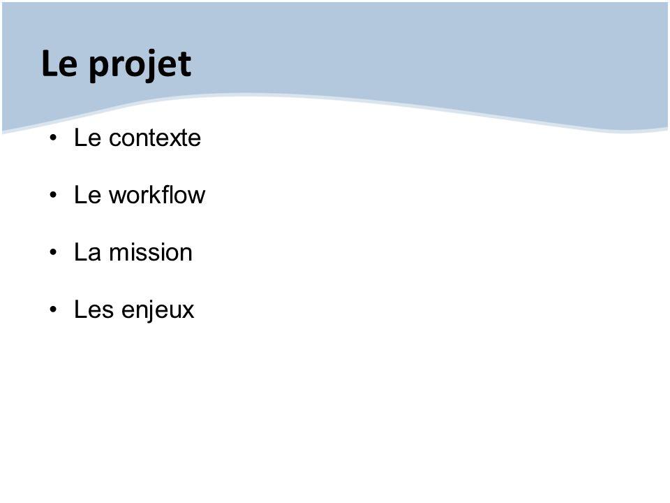 Le projet Le contexte Le workflow La mission Les enjeux
