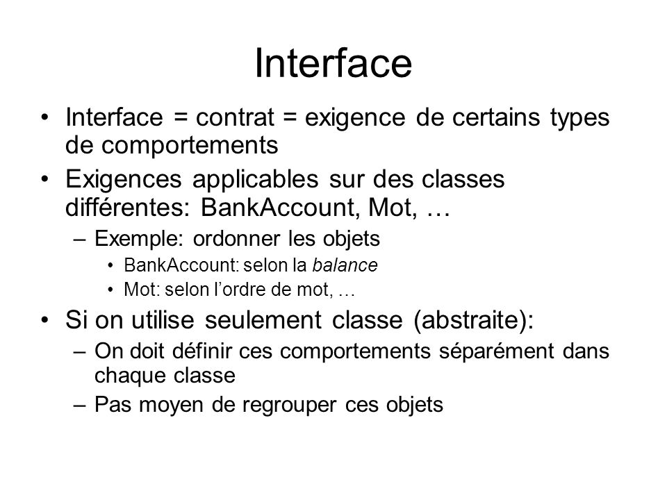 Interface Interface = contrat = exigence de certains types de comportements. Exigences applicables sur des classes différentes: BankAccount, Mot, …
