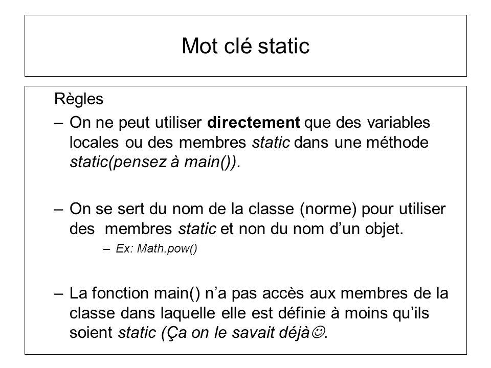Mot clé static Règles. On ne peut utiliser directement que des variables locales ou des membres static dans une méthode static(pensez à main()).