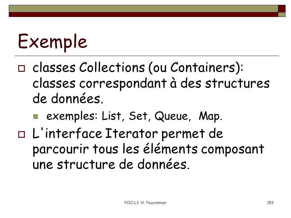 Exemple classes Collections (ou Containers): classes correspondant à des structures de données. exemples: List, Set, Queue, Map.