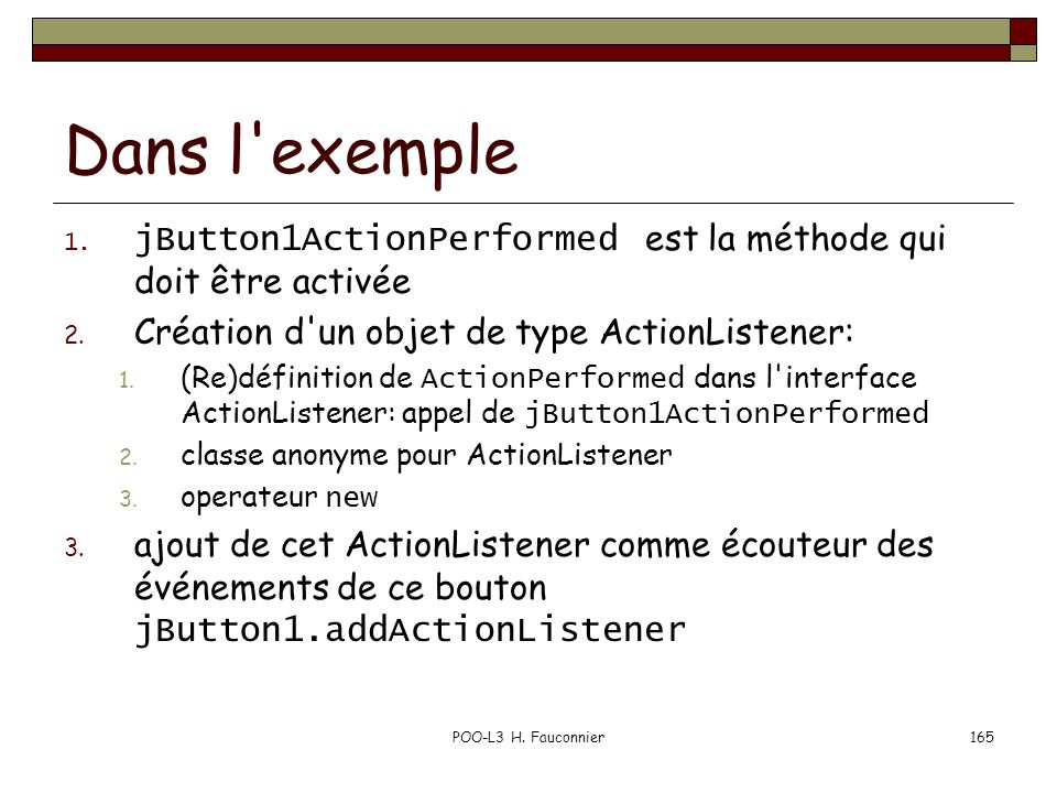 Dans l exemple jButton1ActionPerformed est la méthode qui doit être activée. Création d un objet de type ActionListener: