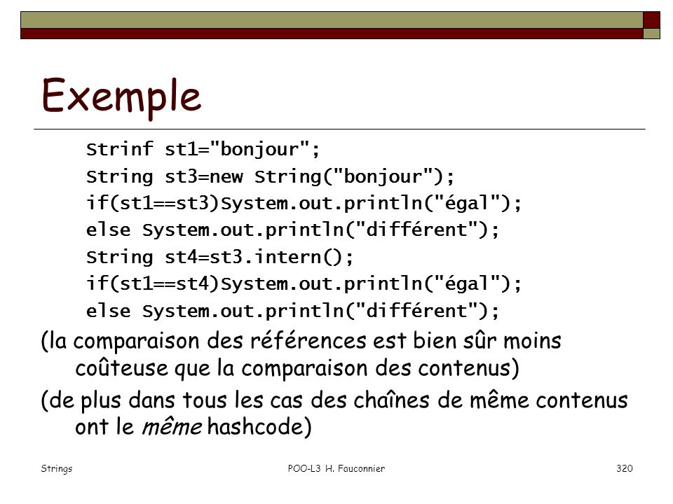 Exemple Strinf st1= bonjour ; String st3=new String( bonjour ); if(st1==st3)System.out.println( égal );