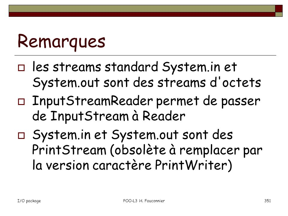 Remarques les streams standard System.in et System.out sont des streams d octets. InputStreamReader permet de passer de InputStream à Reader.
