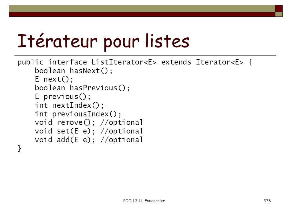 Itérateur pour listes public interface ListIterator<E> extends Iterator<E> { boolean hasNext(); E next();