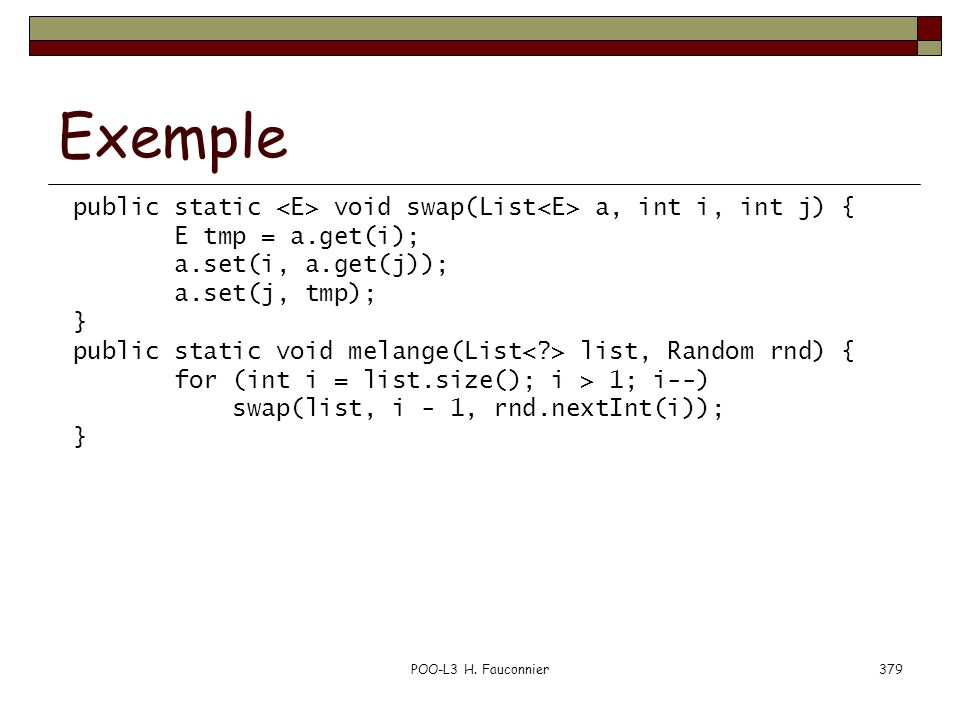 Exemple public static <E> void swap(List<E> a, int i, int j) { E tmp = a.get(i); a.set(i, a.get(j));