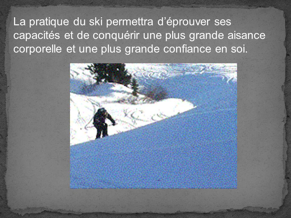 La pratique du ski permettra d'éprouver ses capacités et de conquérir une plus grande aisance corporelle et une plus grande confiance en soi.