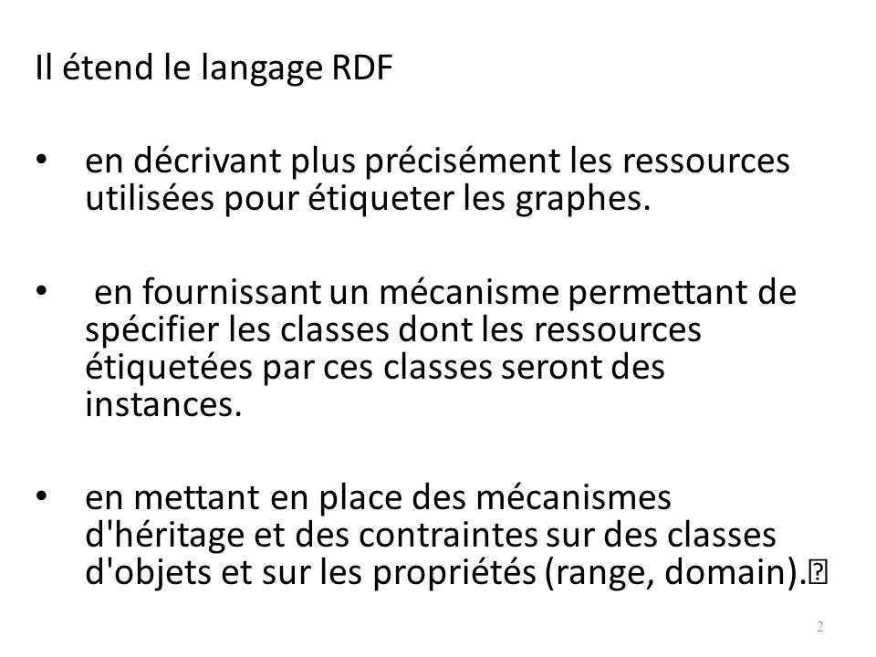 Il étend le langage RDF en décrivant plus précisément les ressources utilisées pour étiqueter les graphes.